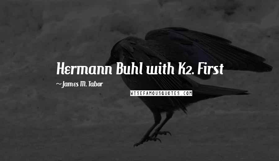 James M. Tabor quotes: Hermann Buhl with K2. First
