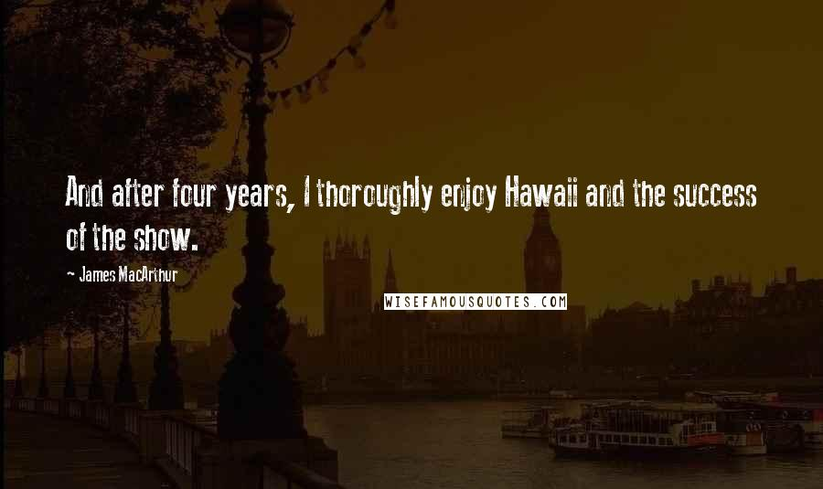 James MacArthur quotes: And after four years, I thoroughly enjoy Hawaii and the success of the show.