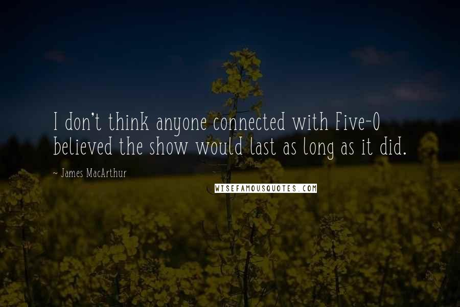 James MacArthur quotes: I don't think anyone connected with Five-O believed the show would last as long as it did.