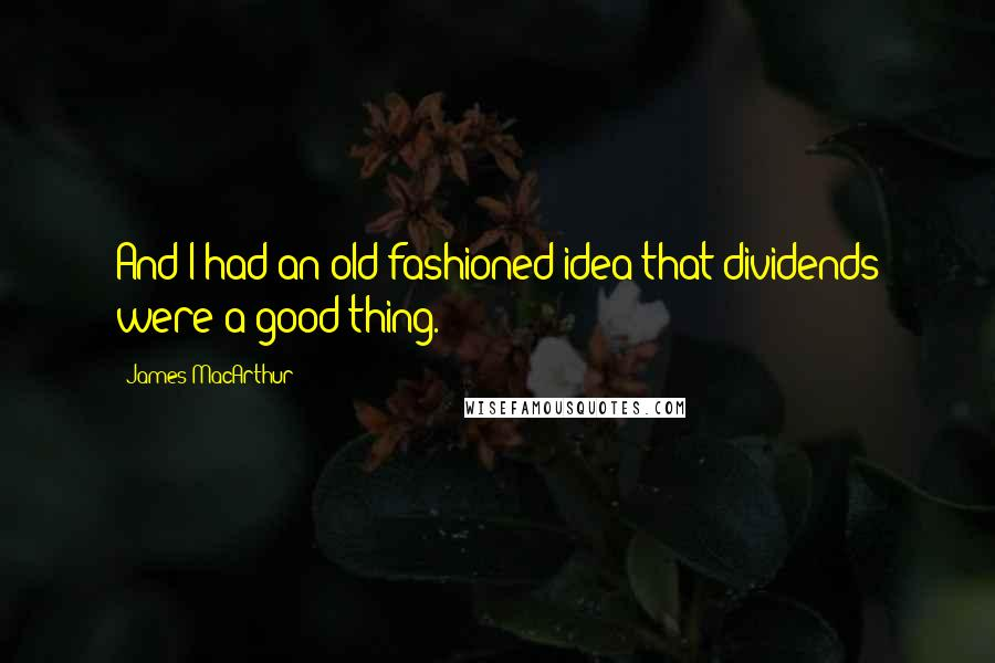 James MacArthur quotes: And I had an old-fashioned idea that dividends were a good thing.