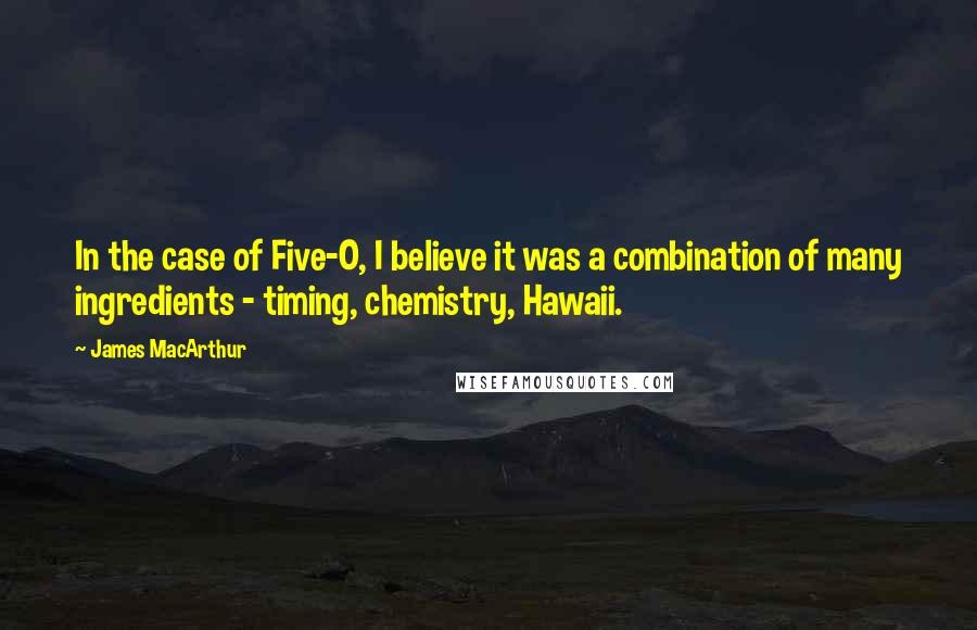 James MacArthur quotes: In the case of Five-O, I believe it was a combination of many ingredients - timing, chemistry, Hawaii.