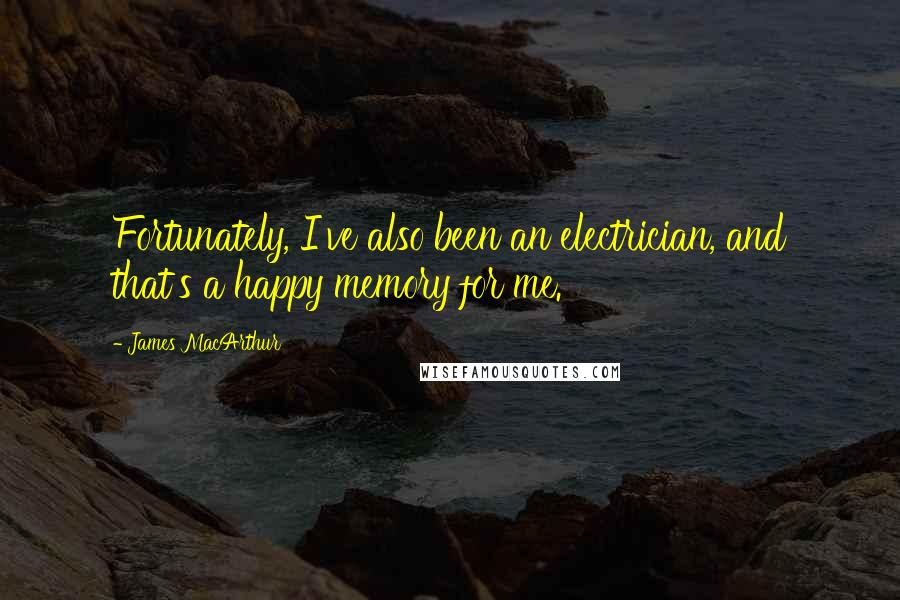 James MacArthur quotes: Fortunately, I've also been an electrician, and that's a happy memory for me.