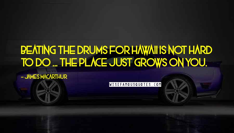 James MacArthur quotes: Beating the drums for Hawaii is not hard to do ... the place just grows on you.