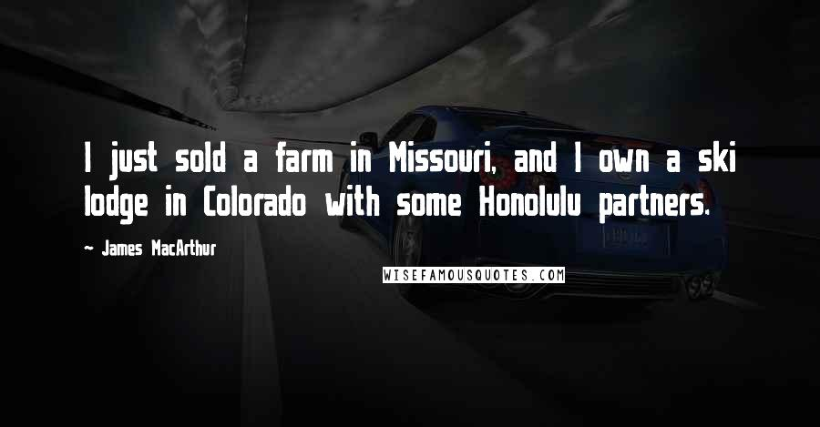 James MacArthur quotes: I just sold a farm in Missouri, and I own a ski lodge in Colorado with some Honolulu partners.