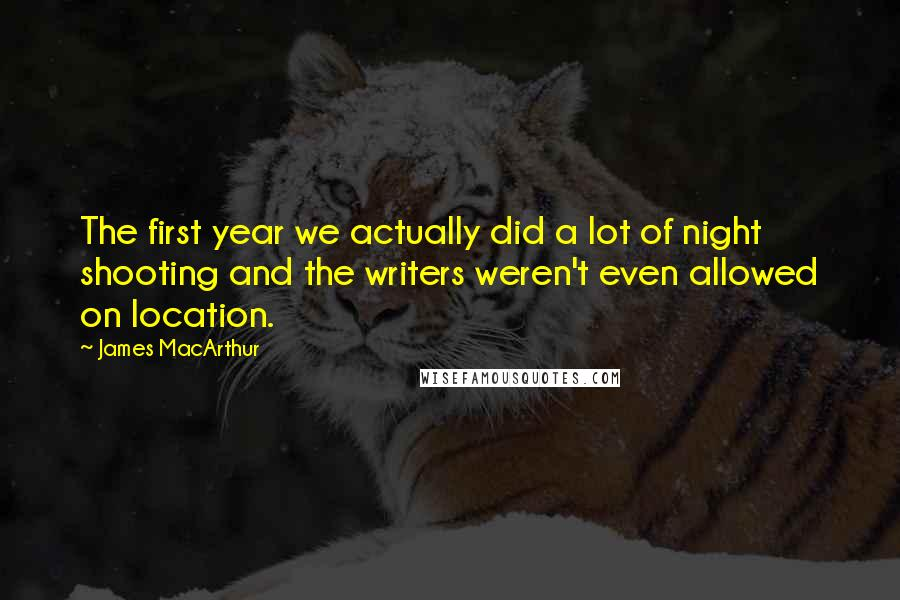 James MacArthur quotes: The first year we actually did a lot of night shooting and the writers weren't even allowed on location.