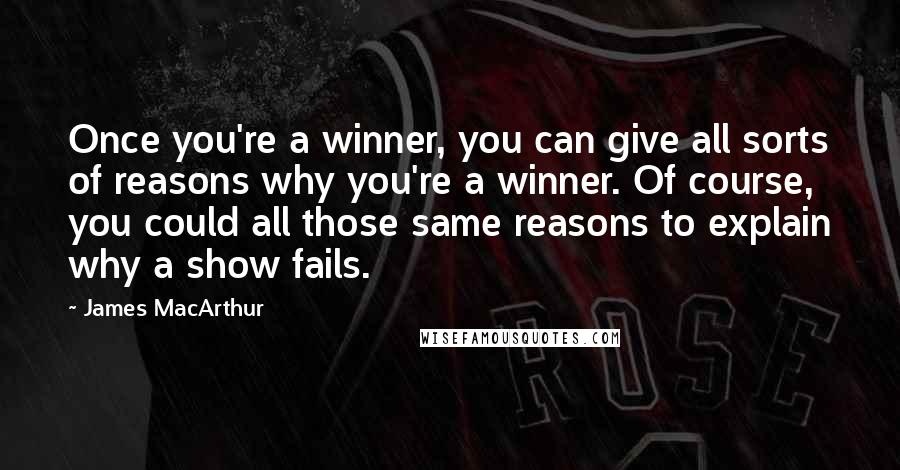James MacArthur quotes: Once you're a winner, you can give all sorts of reasons why you're a winner. Of course, you could all those same reasons to explain why a show fails.