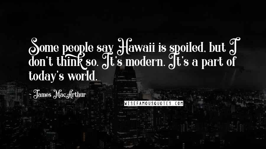 James MacArthur quotes: Some people say Hawaii is spoiled, but I don't think so. It's modern. It's a part of today's world.