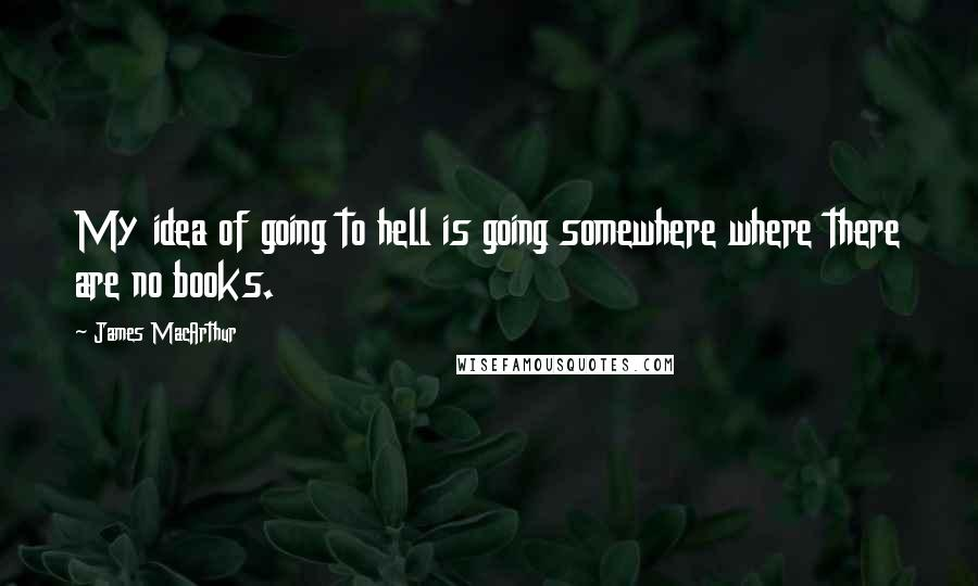 James MacArthur quotes: My idea of going to hell is going somewhere where there are no books.