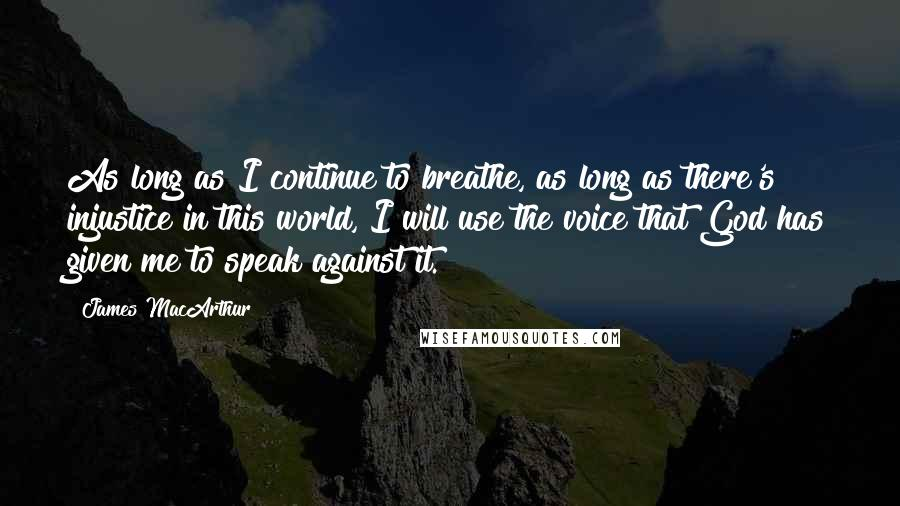 James MacArthur quotes: As long as I continue to breathe, as long as there's injustice in this world, I will use the voice that God has given me to speak against it.