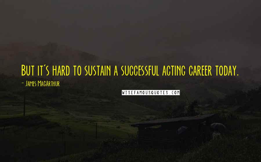 James MacArthur quotes: But it's hard to sustain a successful acting career today.