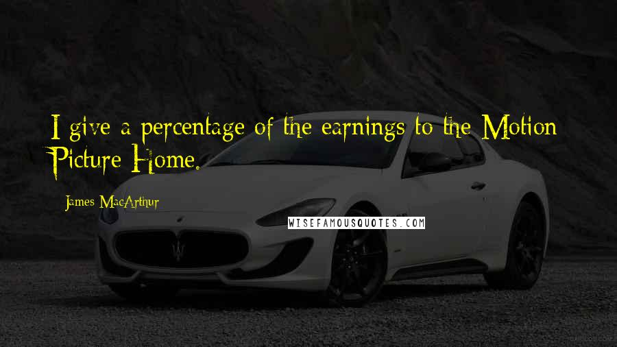 James MacArthur quotes: I give a percentage of the earnings to the Motion Picture Home.