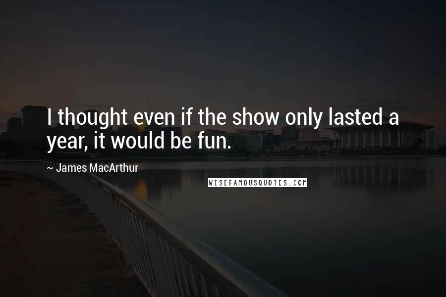 James MacArthur quotes: I thought even if the show only lasted a year, it would be fun.