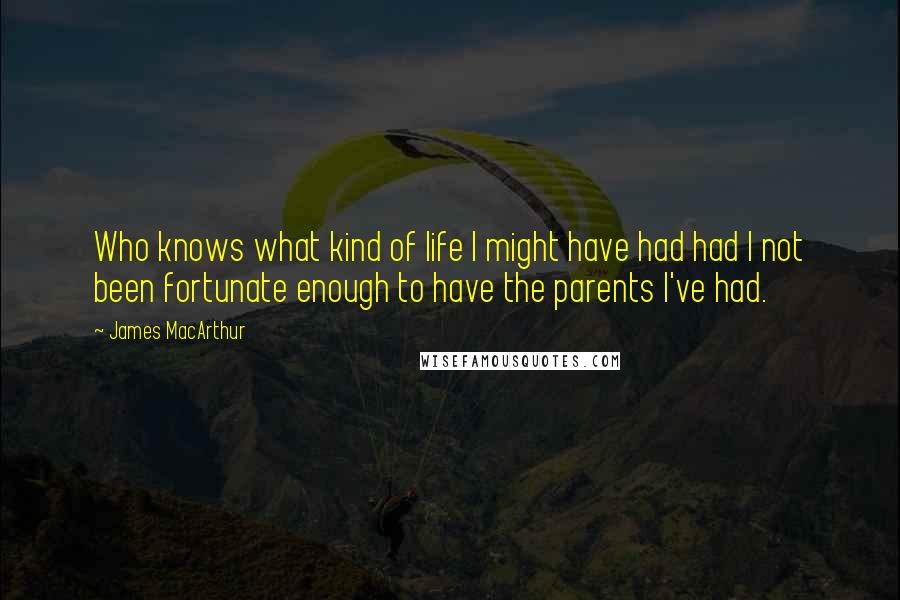 James MacArthur quotes: Who knows what kind of life I might have had had I not been fortunate enough to have the parents I've had.