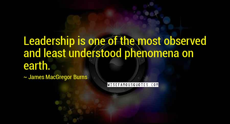 James MacGregor Burns quotes: Leadership is one of the most observed and least understood phenomena on earth.