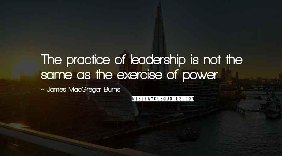 James MacGregor Burns quotes: The practice of leadership is not the same as the exercise of power.