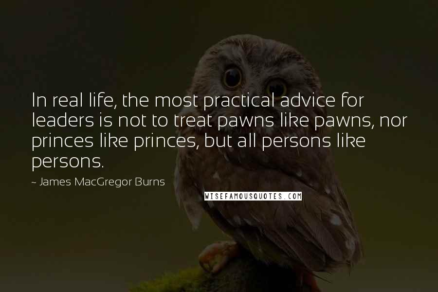James MacGregor Burns quotes: In real life, the most practical advice for leaders is not to treat pawns like pawns, nor princes like princes, but all persons like persons.