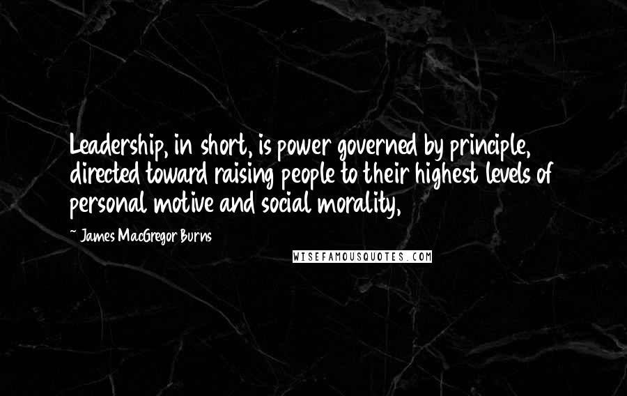 James MacGregor Burns quotes: Leadership, in short, is power governed by principle, directed toward raising people to their highest levels of personal motive and social morality,