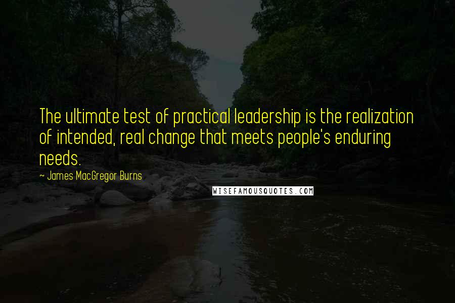 James MacGregor Burns quotes: The ultimate test of practical leadership is the realization of intended, real change that meets people's enduring needs.