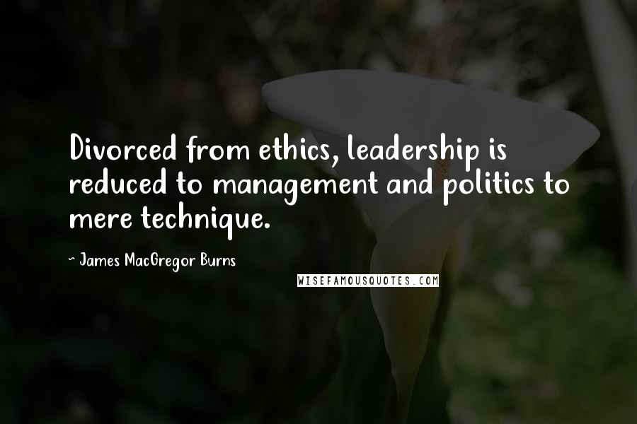 James MacGregor Burns quotes: Divorced from ethics, leadership is reduced to management and politics to mere technique.