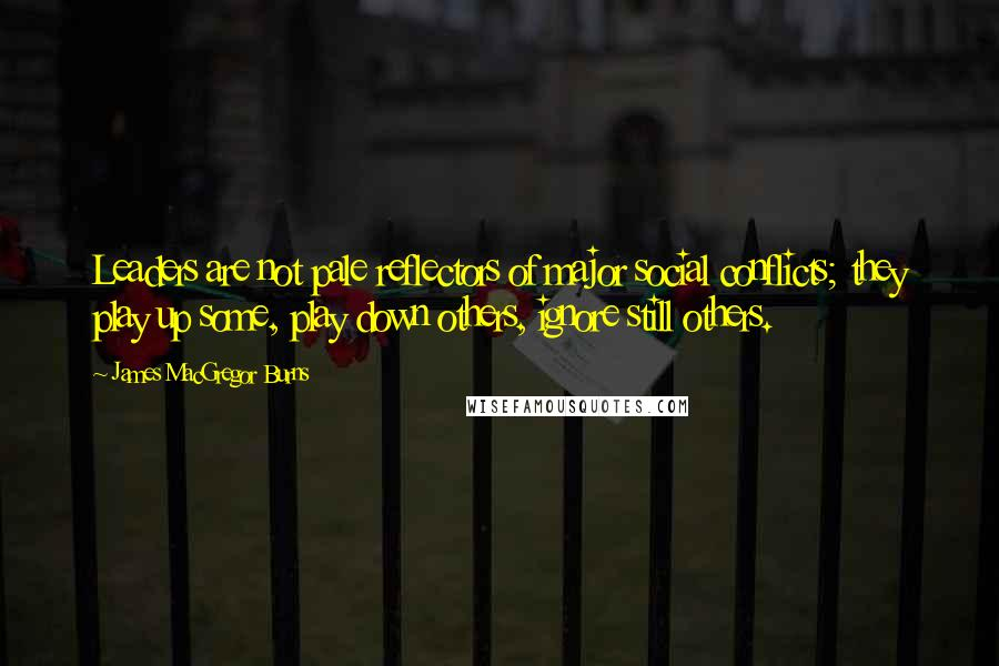 James MacGregor Burns quotes: Leaders are not pale reflectors of major social conflicts; they play up some, play down others, ignore still others.
