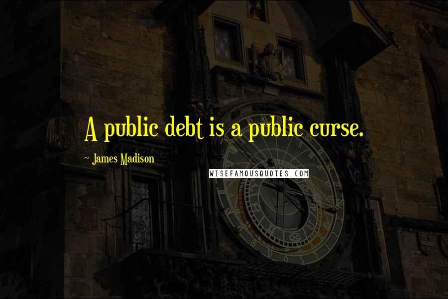 James Madison quotes: A public debt is a public curse.