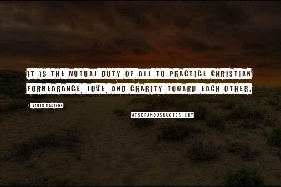 James Madison quotes: It is the mutual duty of all to practice Christian forbearance, love, and charity toward each other.