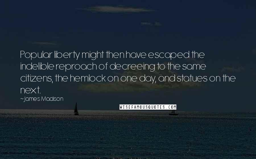 James Madison quotes: Popular liberty might then have escaped the indelible reproach of decreeing to the same citizens, the hemlock on one day, and statues on the next.