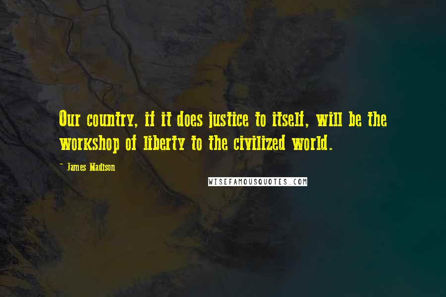 James Madison quotes: Our country, if it does justice to itself, will be the workshop of liberty to the civilized world.