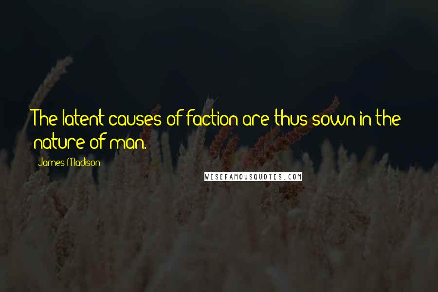 James Madison quotes: The latent causes of faction are thus sown in the nature of man.