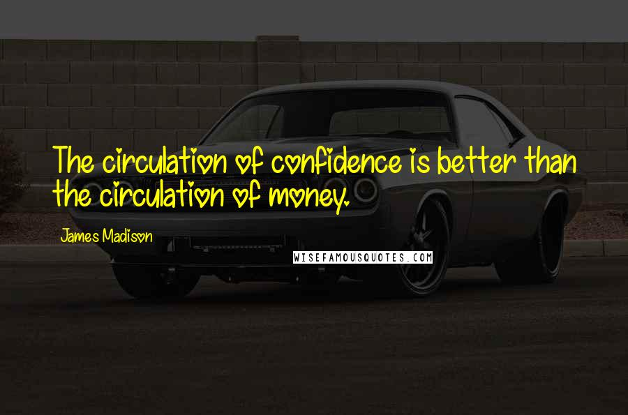 James Madison quotes: The circulation of confidence is better than the circulation of money.