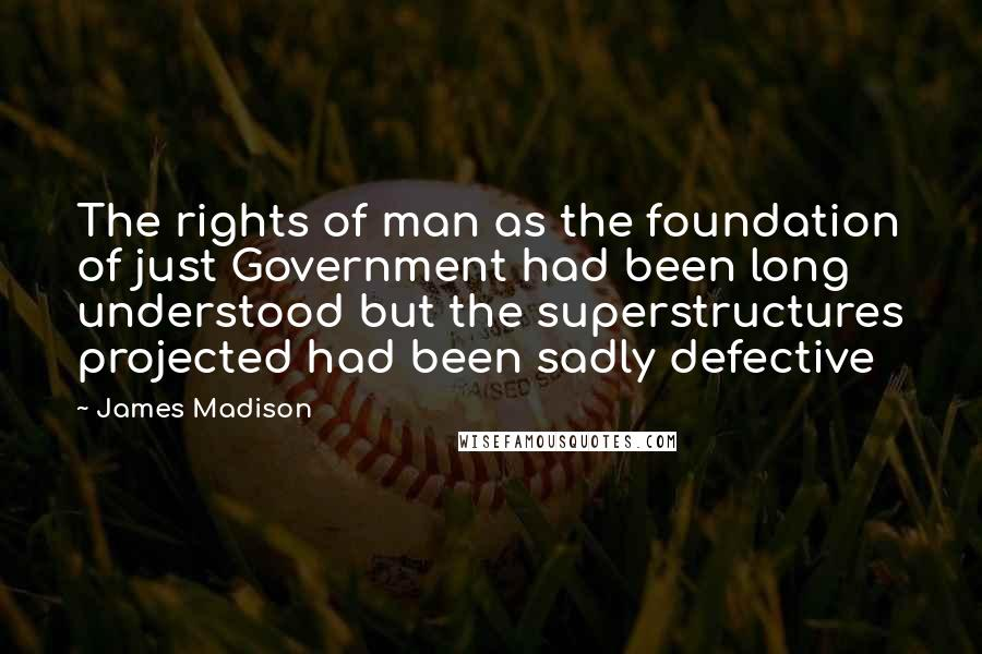 James Madison quotes: The rights of man as the foundation of just Government had been long understood but the superstructures projected had been sadly defective