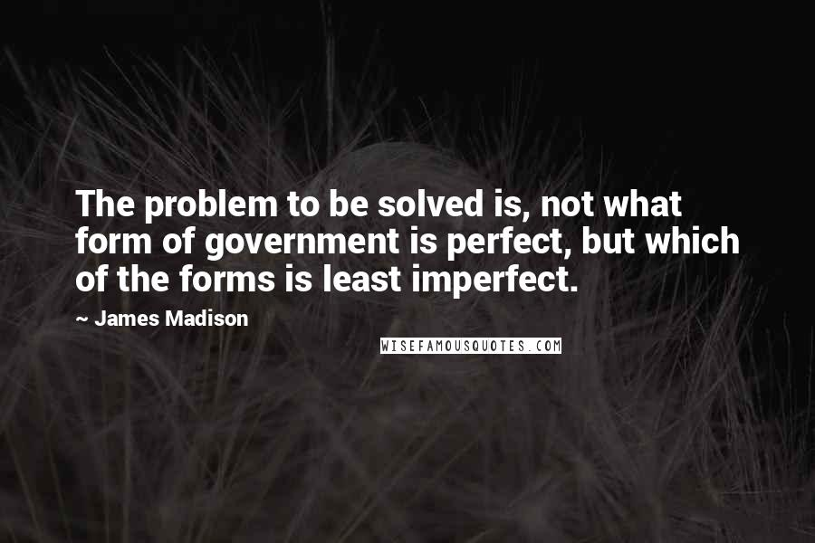 James Madison quotes: The problem to be solved is, not what form of government is perfect, but which of the forms is least imperfect.