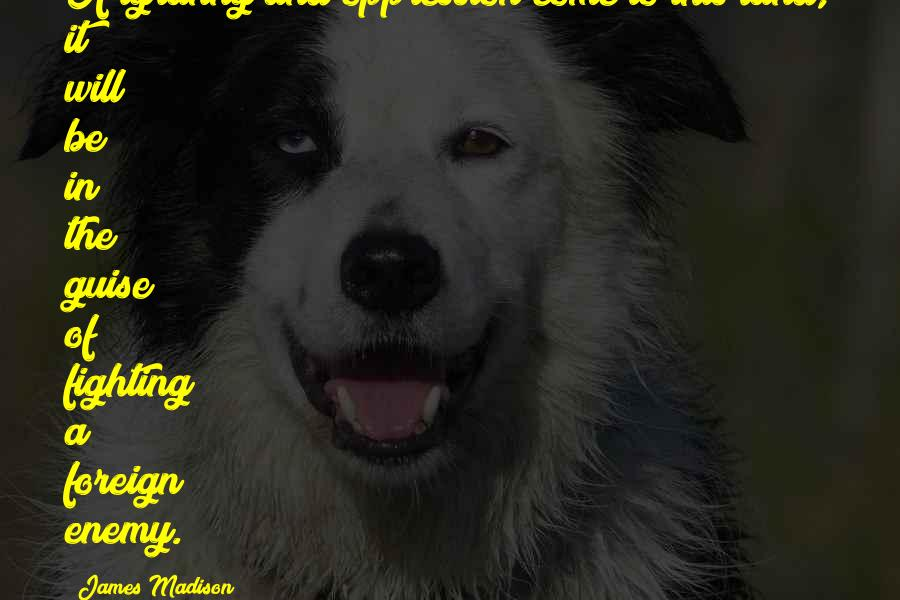 James Madison quotes: If tyranny and oppression come to this land, it will be in the guise of fighting a foreign enemy.