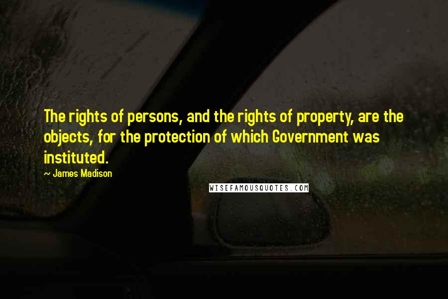 James Madison quotes: The rights of persons, and the rights of property, are the objects, for the protection of which Government was instituted.