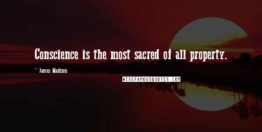 James Madison quotes: Conscience is the most sacred of all property.