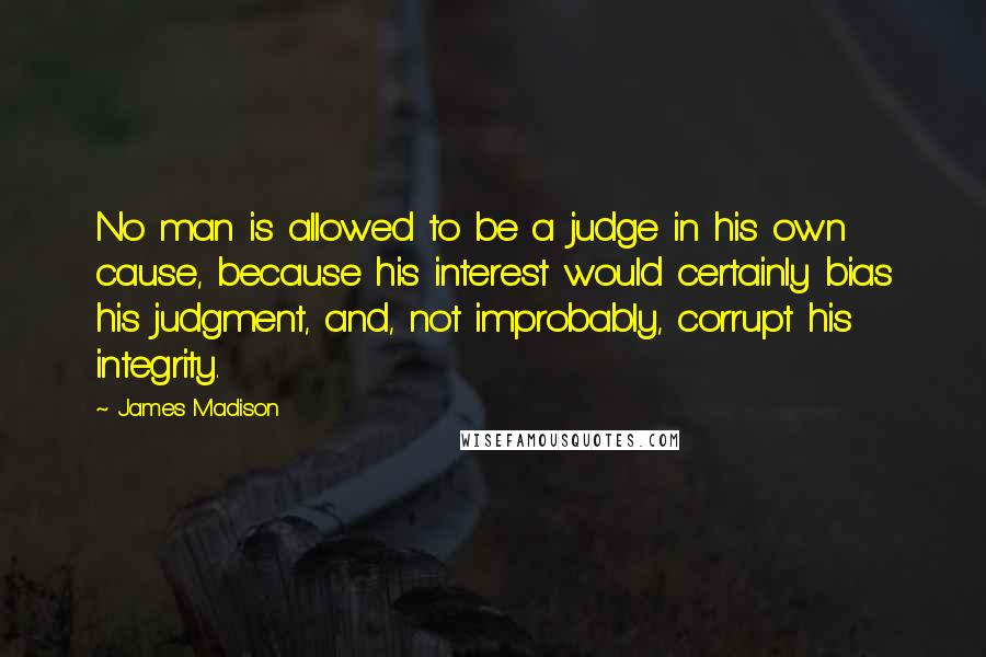 James Madison quotes: No man is allowed to be a judge in his own cause, because his interest would certainly bias his judgment, and, not improbably, corrupt his integrity.
