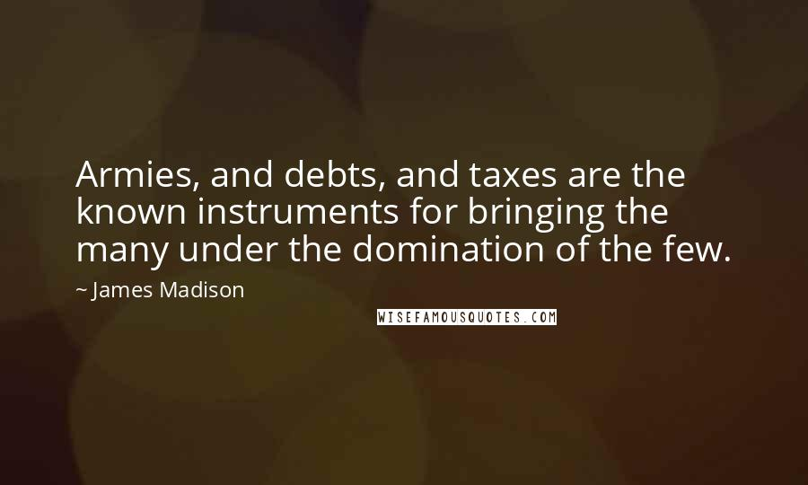 James Madison quotes: Armies, and debts, and taxes are the known instruments for bringing the many under the domination of the few.