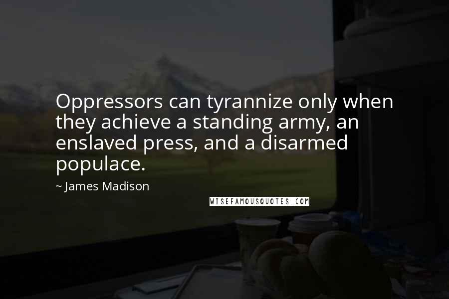 James Madison quotes: Oppressors can tyrannize only when they achieve a standing army, an enslaved press, and a disarmed populace.