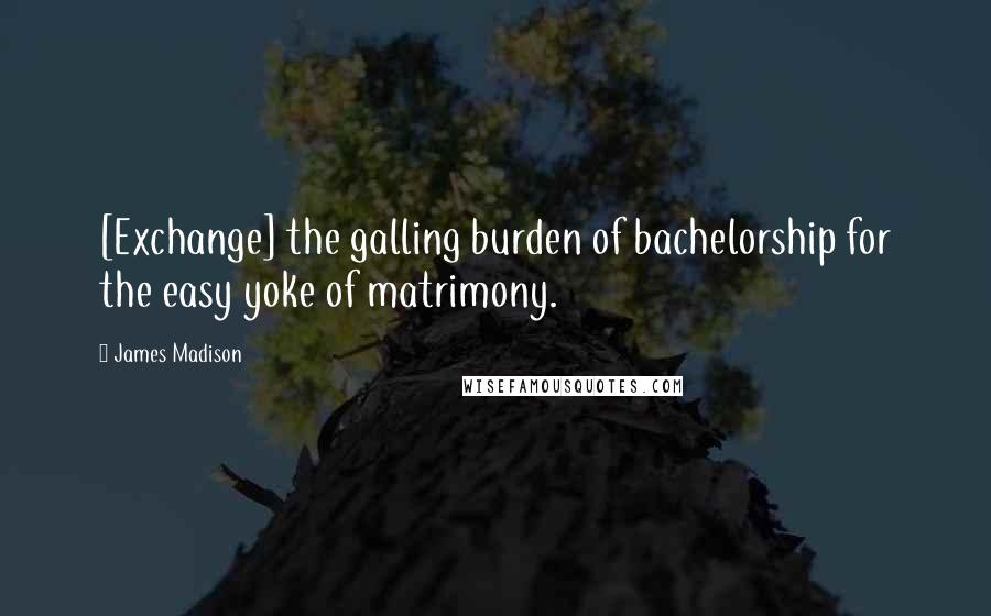 James Madison quotes: [Exchange] the galling burden of bachelorship for the easy yoke of matrimony.