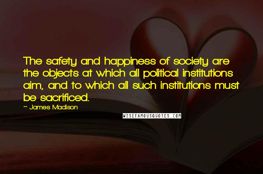 James Madison quotes: The safety and happiness of society are the objects at which all political institutions aim, and to which all such institutions must be sacrificed.