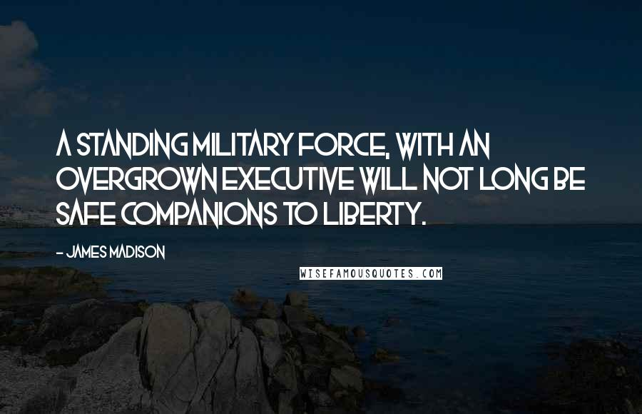 James Madison quotes: A standing military force, with an overgrown Executive will not long be safe companions to liberty.