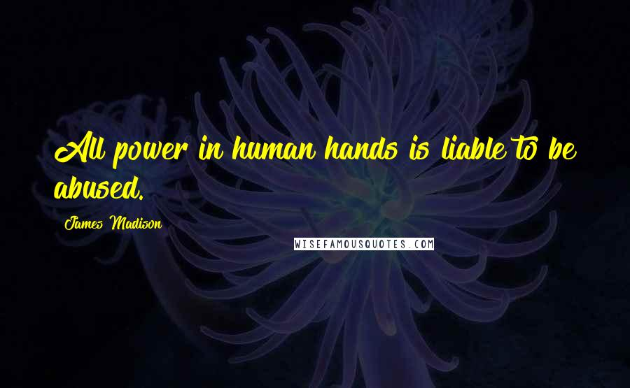 James Madison quotes: All power in human hands is liable to be abused.