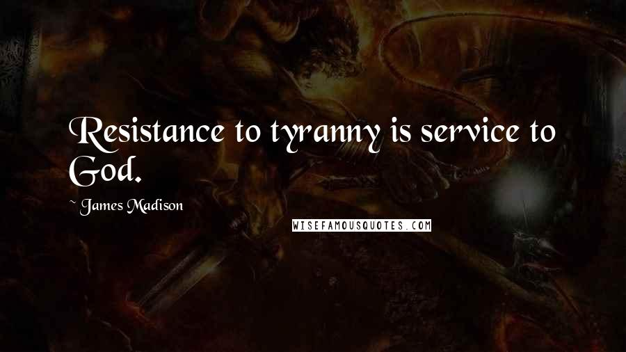 James Madison quotes: Resistance to tyranny is service to God.