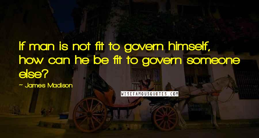 James Madison quotes: If man is not fit to govern himself, how can he be fit to govern someone else?