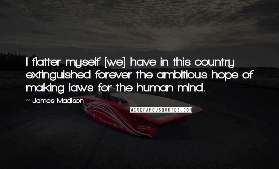 James Madison quotes: I flatter myself [we] have in this country extinguished forever the ambitious hope of making laws for the human mind.