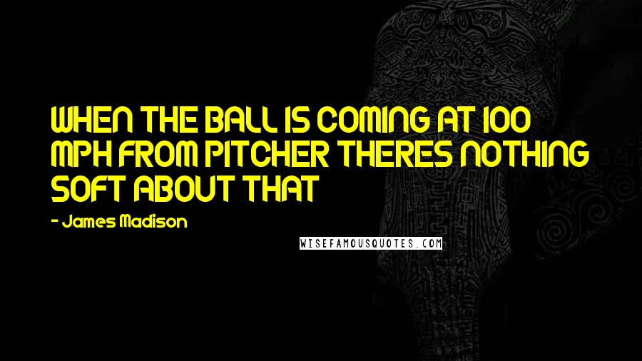James Madison quotes: WHEN THE BALL IS COMING AT 100 MPH FROM PITCHER THERES NOTHING SOFT ABOUT THAT