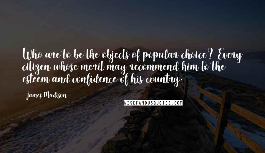 James Madison quotes: Who are to be the objects of popular choice? Every citizen whose merit may recommend him to the esteem and confidence of his country.