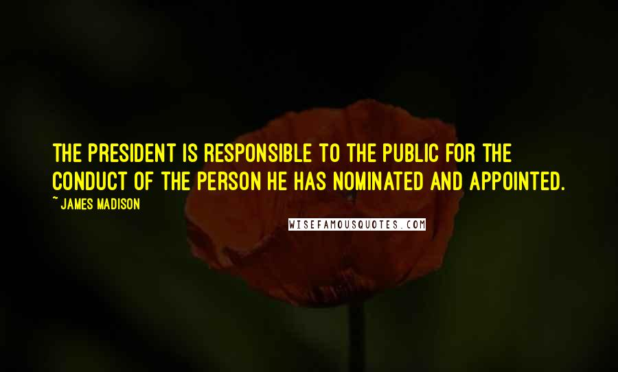 James Madison quotes: The President is responsible to the public for the conduct of the person he has nominated and appointed.