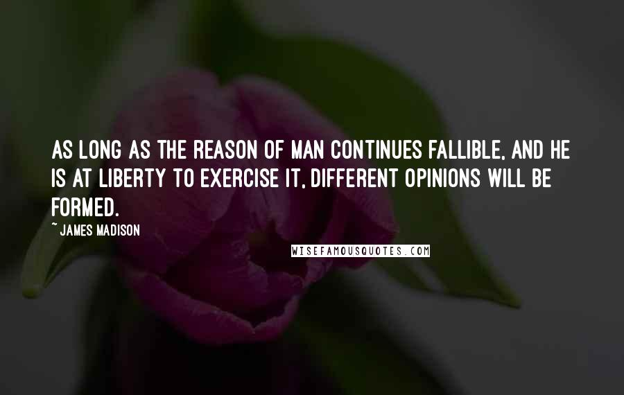 James Madison quotes: As long as the reason of man continues fallible, and he is at liberty to exercise it, different opinions will be formed.
