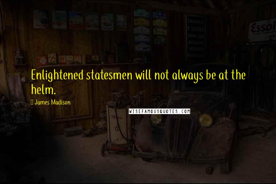 James Madison quotes: Enlightened statesmen will not always be at the helm.